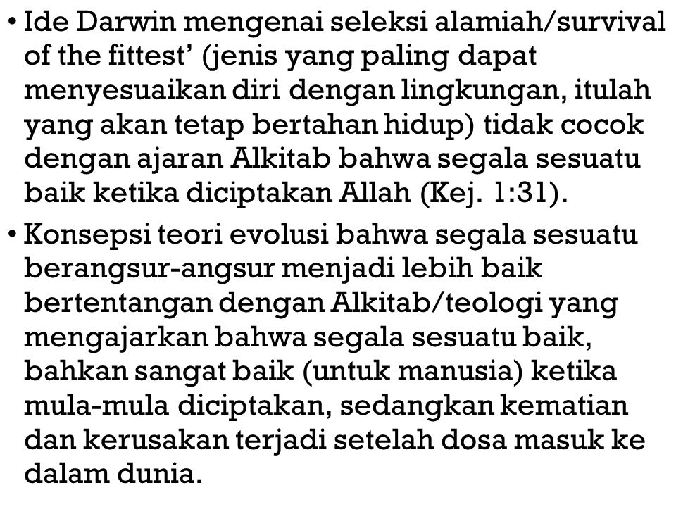 Ide Darwin mengenai seleksi alamiah/survival of the fittest' (jenis yang paling dapat menyesuaikan diri dengan lingkungan, itulah yang akan tetap bertahan hidup) tidak cocok dengan ajaran Alkitab bahwa segala sesuatu baik ketika diciptakan Allah (Kej. 1:31).