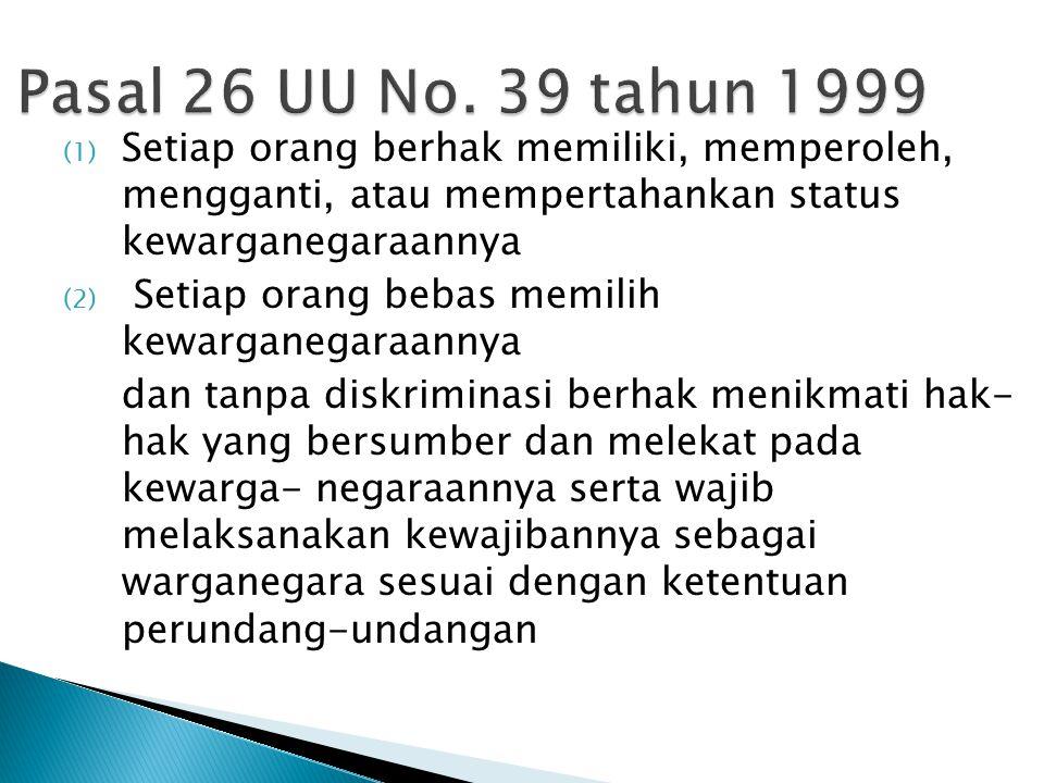 Pasal 26 UU No. 39 tahun 1999 Setiap orang berhak memiliki, memperoleh, mengganti, atau mempertahankan status kewarganegaraannya.