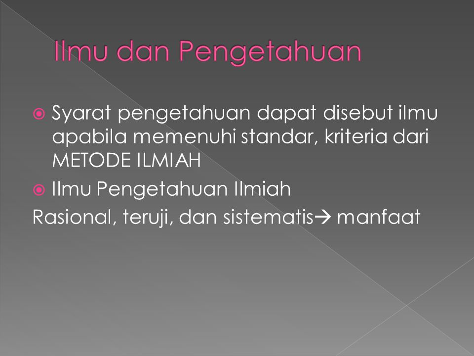 Ilmu dan Pengetahuan Syarat pengetahuan dapat disebut ilmu apabila memenuhi standar, kriteria dari METODE ILMIAH.
