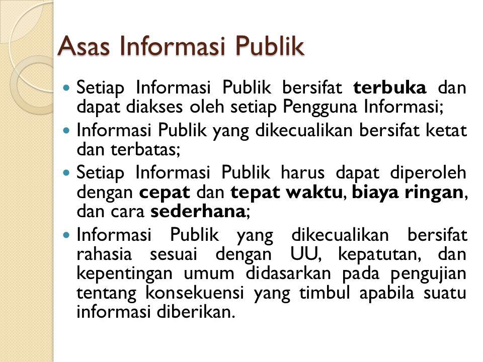 Asas Informasi Publik Setiap Informasi Publik bersifat terbuka dan dapat diakses oleh setiap Pengguna Informasi;