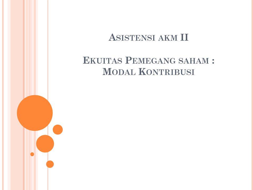Asistensi akm II Ekuitas Pemegang saham : Modal Kontribusi