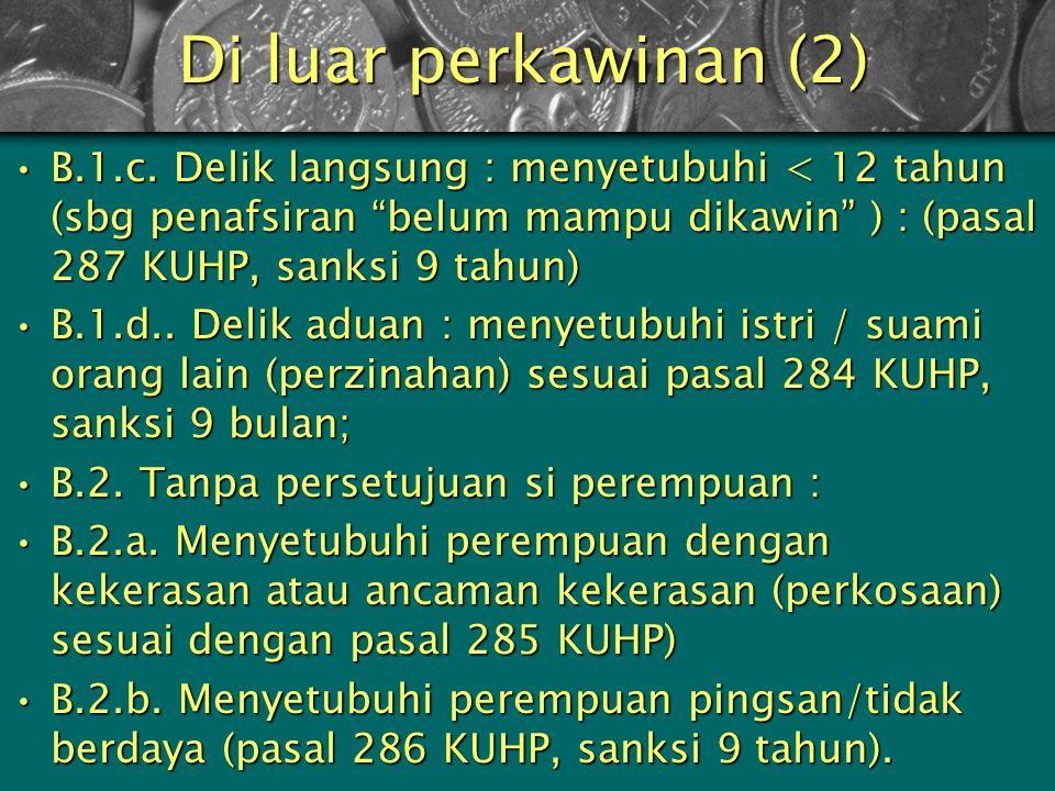 Di luar perkawinan (2) B.1.c. Delik langsung : menyetubuhi < 12 tahun (sbg penafsiran belum mampu dikawin ) : (pasal 287 KUHP, sanksi 9 tahun)