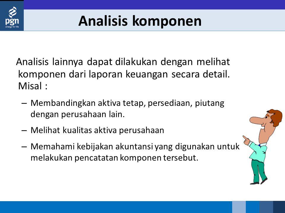 Analisis komponen Analisis lainnya dapat dilakukan dengan melihat komponen dari laporan keuangan secara detail. Misal :