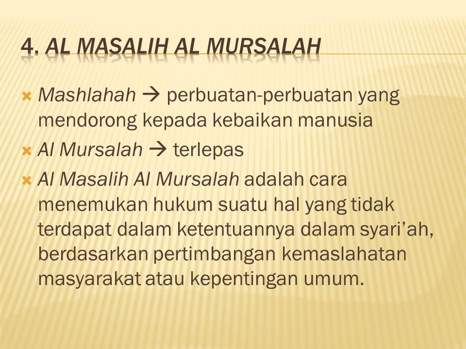 4. Al Masalih Al Mursalah Mashlahah  perbuatan-perbuatan yang mendorong kepada kebaikan manusia. Al Mursalah  terlepas.