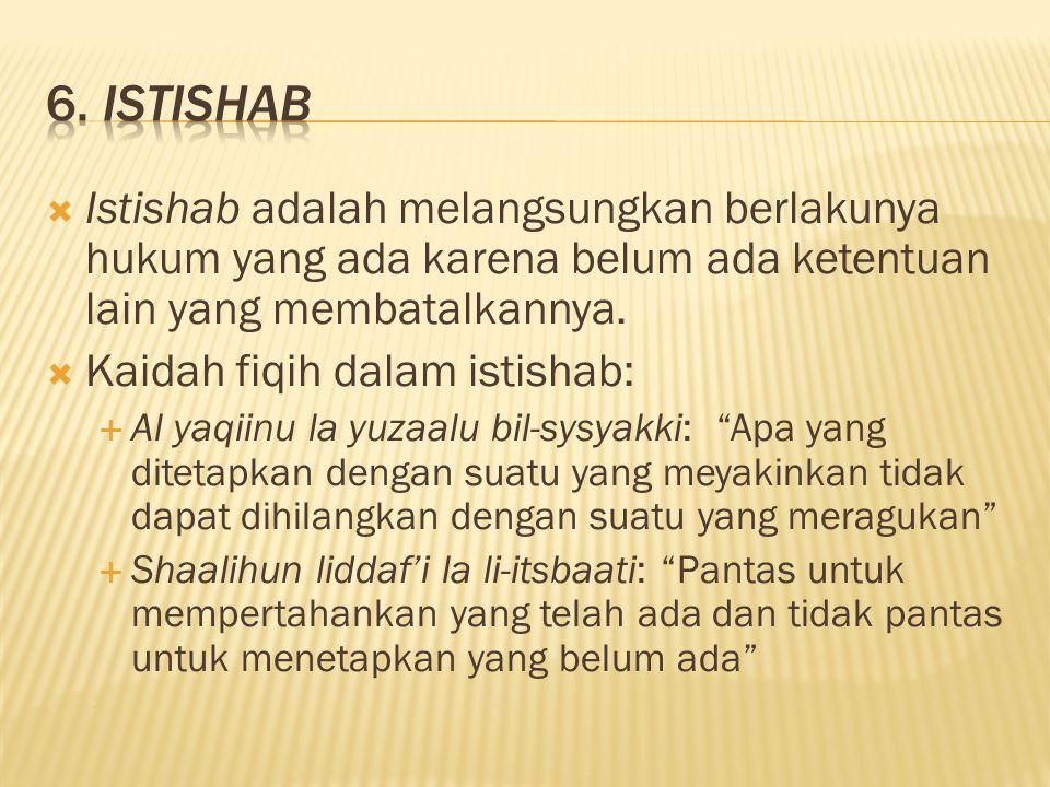 6. Istishab Istishab adalah melangsungkan berlakunya hukum yang ada karena belum ada ketentuan lain yang membatalkannya.