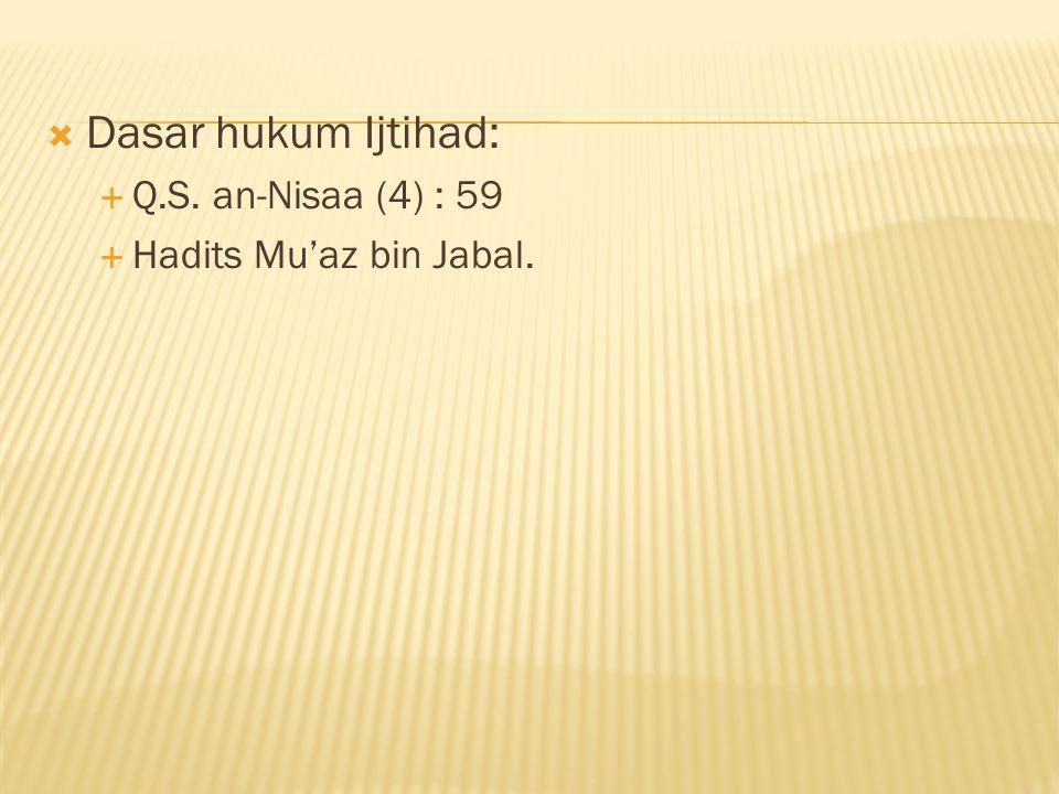Dasar hukum Ijtihad: Q.S. an-Nisaa (4) : 59 Hadits Mu'az bin Jabal.
