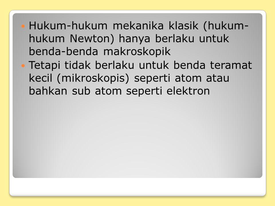 Hukum-hukum mekanika klasik (hukum- hukum Newton) hanya berlaku untuk benda-benda makroskopik