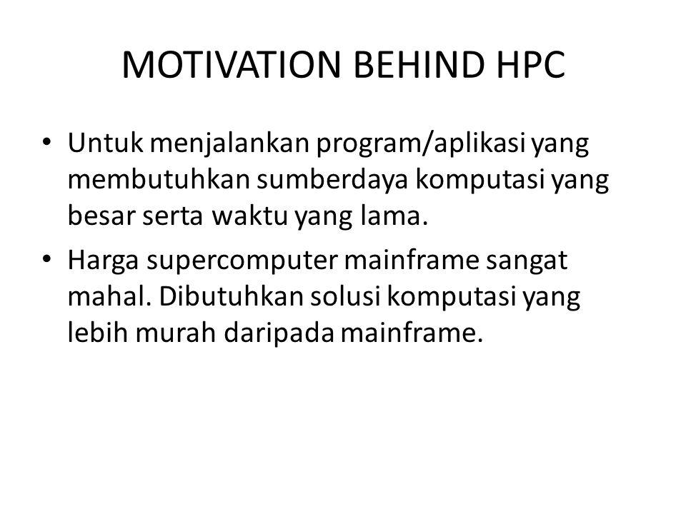 MOTIVATION BEHIND HPC Untuk menjalankan program/aplikasi yang membutuhkan sumberdaya komputasi yang besar serta waktu yang lama.