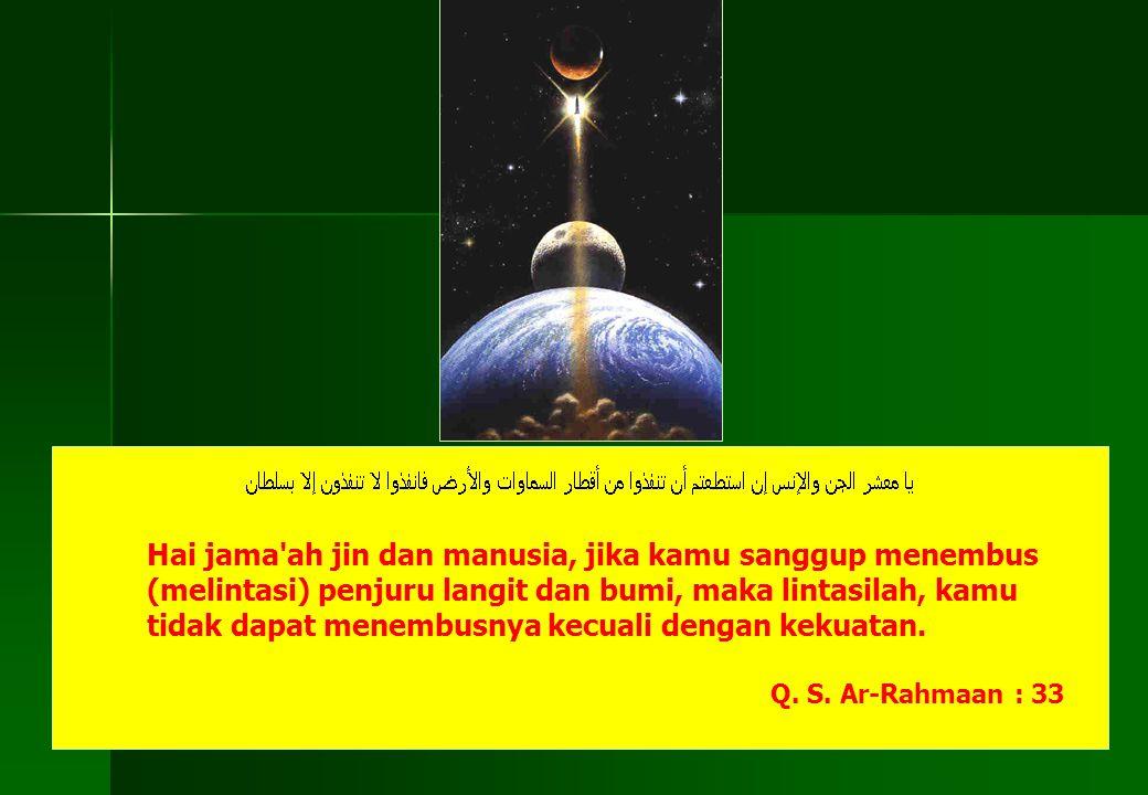 Hai jama ah jin dan manusia, jika kamu sanggup menembus (melintasi) penjuru langit dan bumi, maka lintasilah, kamu tidak dapat menembusnya kecuali dengan kekuatan.