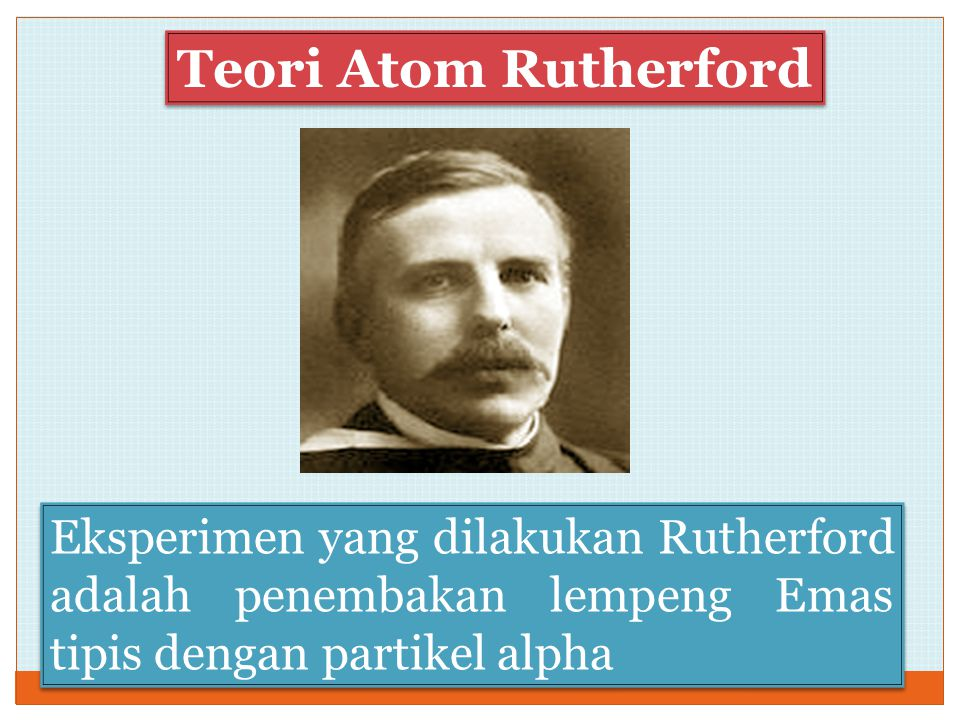 Teori Atom Rutherford Eksperimen yang dilakukan Rutherford adalah penembakan lempeng Emas tipis dengan partikel alpha.