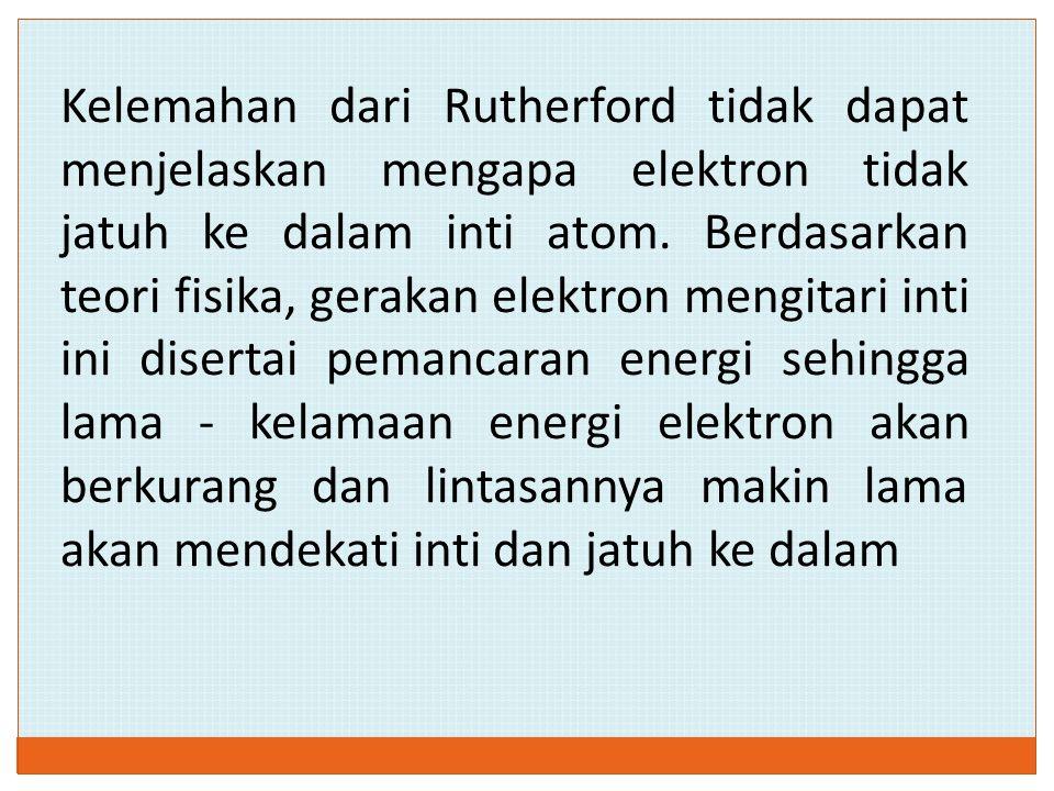 Kelemahan dari Rutherford tidak dapat menjelaskan mengapa elektron tidak jatuh ke dalam inti atom.