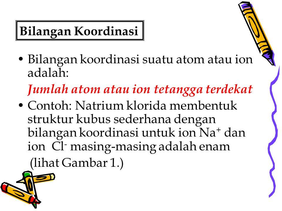 Bilangan Koordinasi Bilangan koordinasi suatu atom atau ion adalah: Jumlah atom atau ion tetangga terdekat.