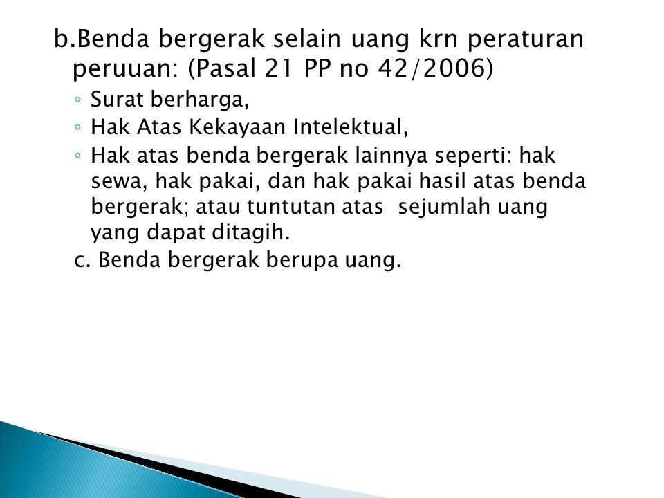 b.Benda bergerak selain uang krn peraturan peruuan: (Pasal 21 PP no 42/2006)