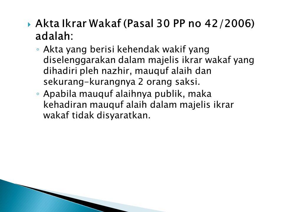 Akta Ikrar Wakaf (Pasal 30 PP no 42/2006) adalah: