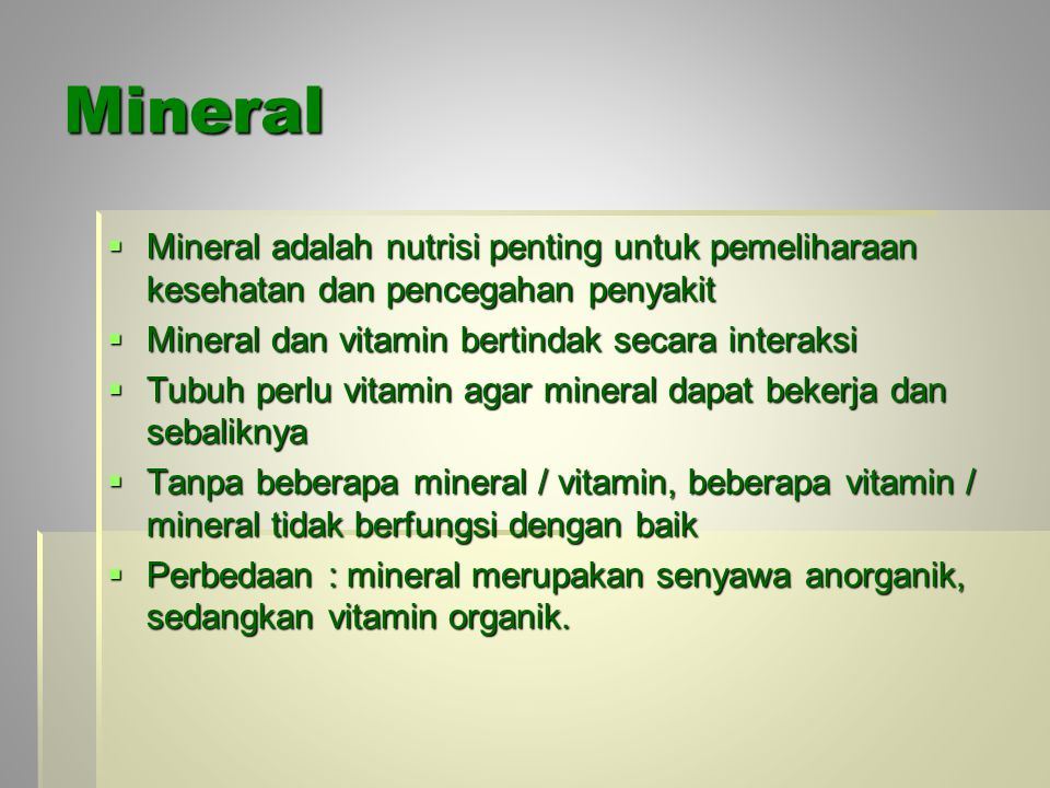 Mineral Mineral adalah nutrisi penting untuk pemeliharaan kesehatan dan pencegahan penyakit. Mineral dan vitamin bertindak secara interaksi.