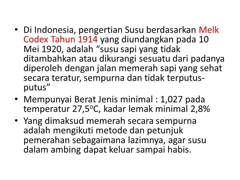 Di Indonesia, pengertian Susu berdasarkan Melk Codex Tahun 1914 yang diundangkan pada 10 Mei 1920, adalah susu sapi yang tidak ditambahkan atau dikurangi sesuatu dari padanya diperoleh dengan jalan memerah sapi yang sehat secara teratur, sempurna dan tidak terputus- putus