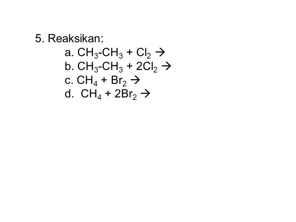 5. Reaksikan: a. CH3-CH3 + Cl2  b. CH3-CH3 + 2Cl2  c. CH4 + Br2  d. CH4 + 2Br2 