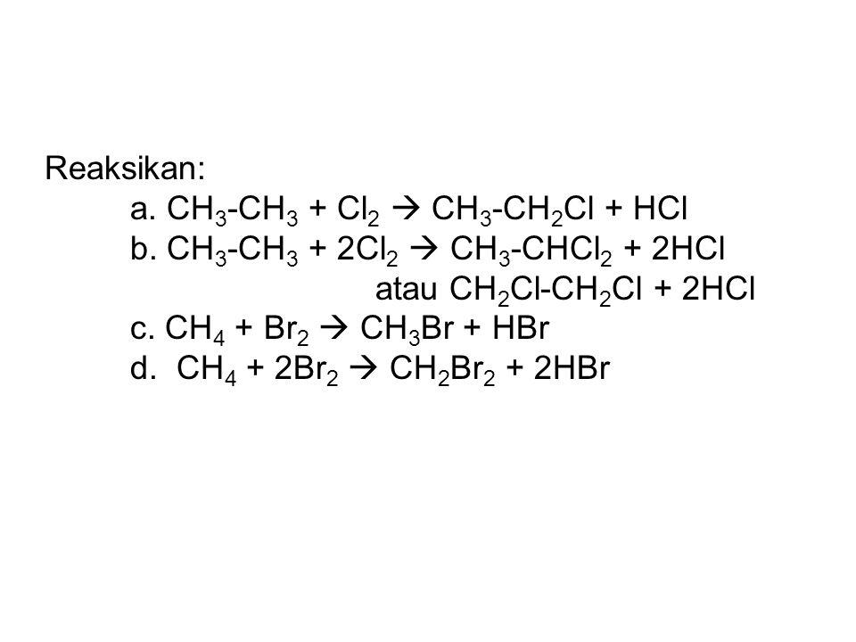 Reaksikan: a. CH3-CH3 + Cl2  CH3-CH2Cl + HCl. b. CH3-CH3 + 2Cl2  CH3-CHCl2 + 2HCl. atau CH2Cl-CH2Cl + 2HCl.