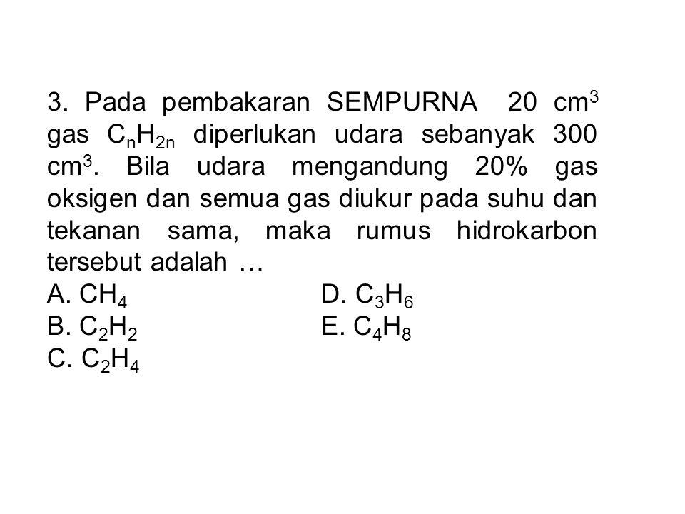3. Pada pembakaran SEMPURNA 20 cm3 gas CnH2n diperlukan udara sebanyak 300 cm3. Bila udara mengandung 20% gas oksigen dan semua gas diukur pada suhu dan tekanan sama, maka rumus hidrokarbon tersebut adalah …