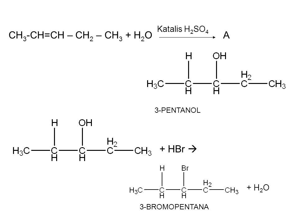CH3-CH=CH – CH2 – CH3 + H2O A + HBr  Katalis H2SO4 + H2O 3-PENTANOL