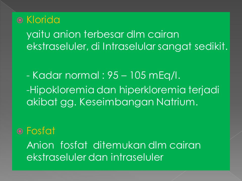 Klorida yaitu anion terbesar dlm cairan ekstraseluler, di Intraselular sangat sedikit. - Kadar normal : 95 – 105 mEq/I.