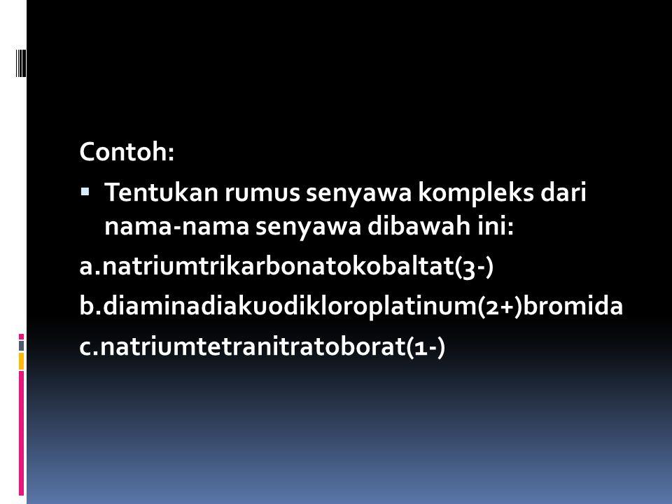 Contoh: Tentukan rumus senyawa kompleks dari nama-nama senyawa dibawah ini: a.natriumtrikarbonatokobaltat(3-)