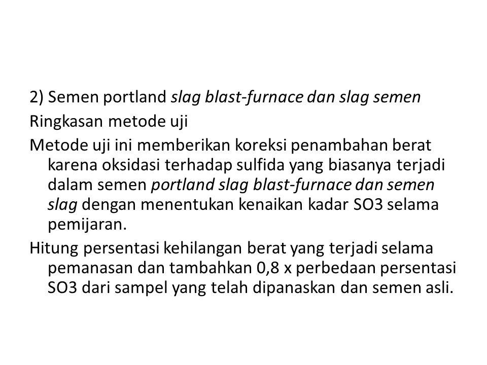 2) Semen portland slag blast-furnace dan slag semen Ringkasan metode uji Metode uji ini memberikan koreksi penambahan berat karena oksidasi terhadap sulfida yang biasanya terjadi dalam semen portland slag blast-furnace dan semen slag dengan menentukan kenaikan kadar SO3 selama pemijaran.