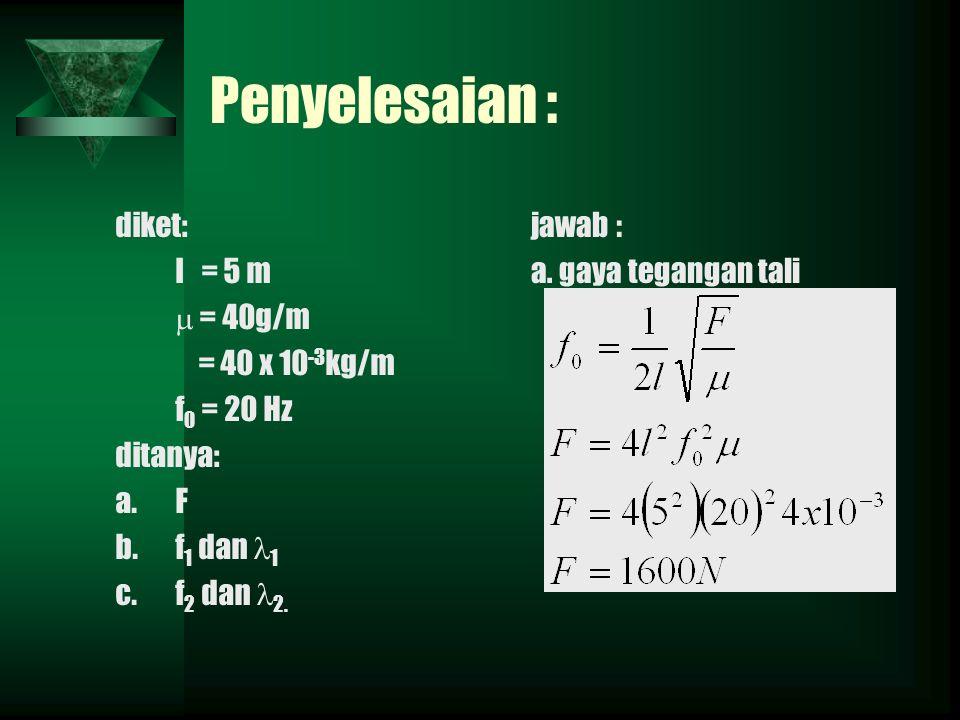 Penyelesaian : diket: l = 5 m  = 40g/m = 40 x 10-3kg/m f0 = 20 Hz