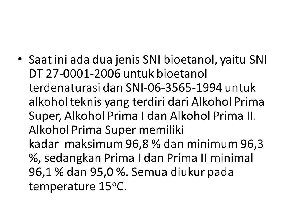 Saat ini ada dua jenis SNI bioetanol, yaitu SNI DT 27-0001-2006 untuk bioetanol terdenaturasi dan SNI-06-3565-1994 untuk alkohol teknis yang terdiri dari Alkohol Prima Super, Alkohol Prima I dan Alkohol Prima II.