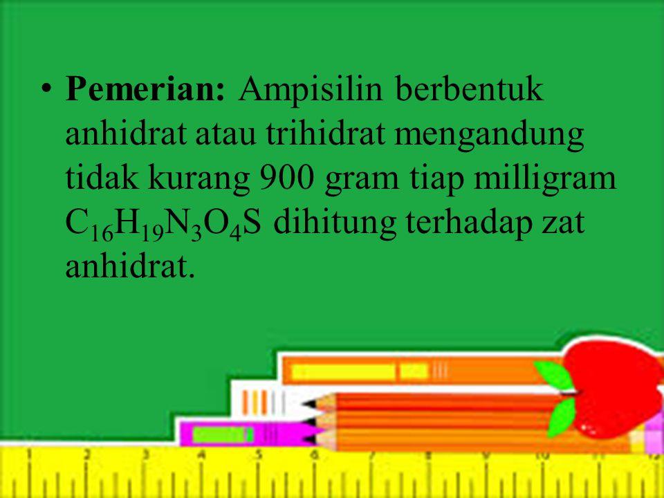 Pemerian: Ampisilin berbentuk anhidrat atau trihidrat mengandung tidak kurang 900 gram tiap milligram C16H19N3O4S dihitung terhadap zat anhidrat.