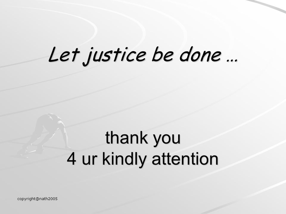 Let justice be done … thank you 4 ur kindly attention