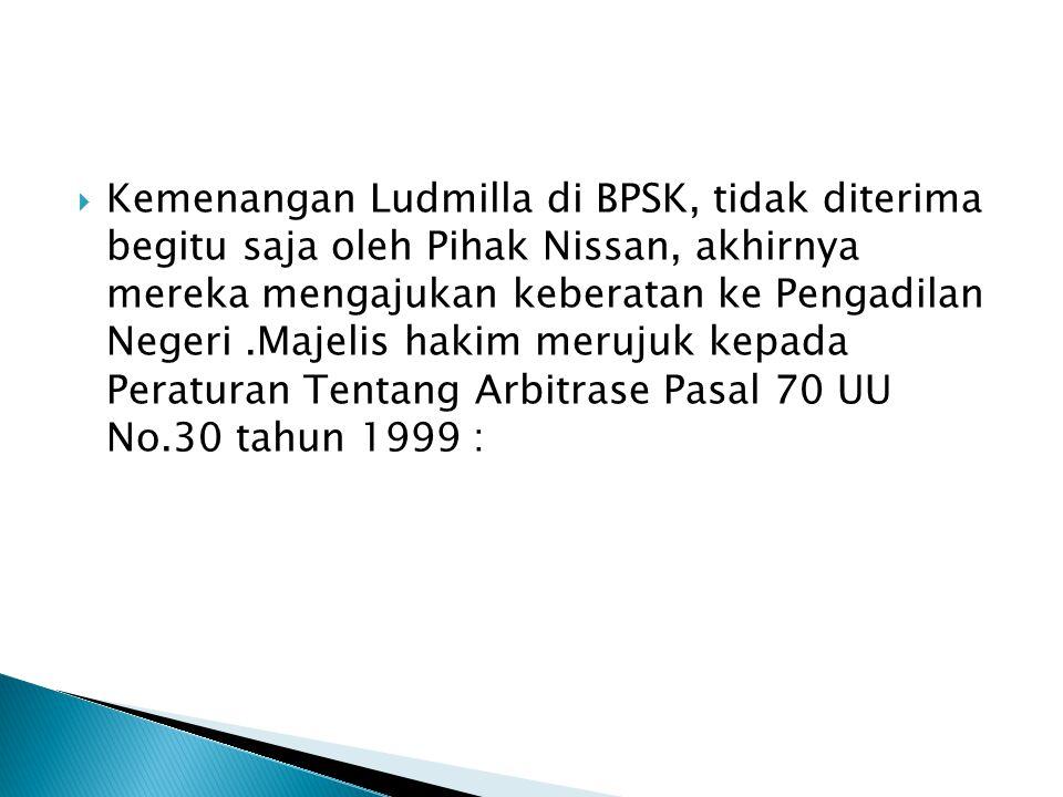 Kemenangan Ludmilla di BPSK, tidak diterima begitu saja oleh Pihak Nissan, akhirnya mereka mengajukan keberatan ke Pengadilan Negeri .Majelis hakim merujuk kepada Peraturan Tentang Arbitrase Pasal 70 UU No.30 tahun 1999 :