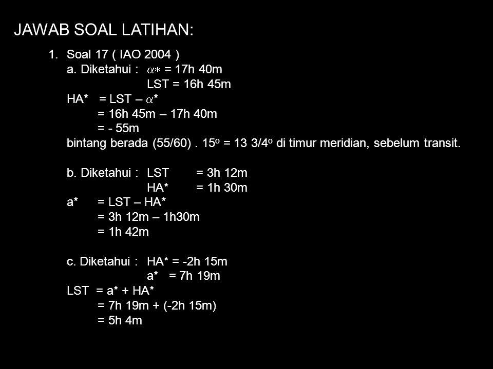 JAWAB SOAL LATIHAN: Soal 17 ( IAO 2004 ) a. Diketahui : a* = 17h 40m