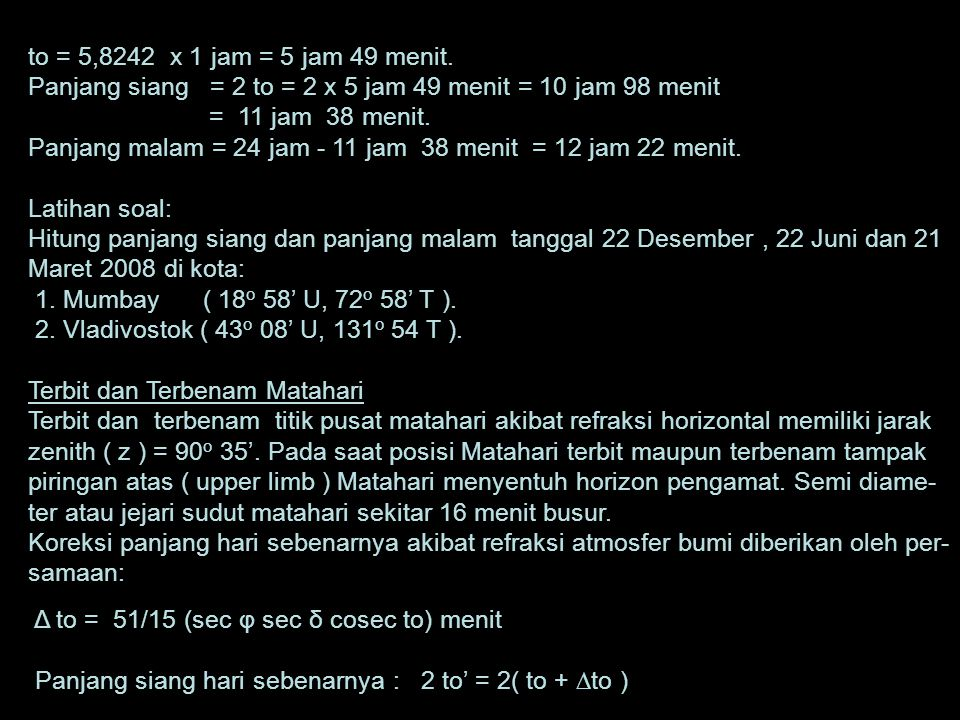 to = 5,8242 x 1 jam = 5 jam 49 menit. Panjang siang = 2 to = 2 x 5 jam 49 menit = 10 jam 98 menit.