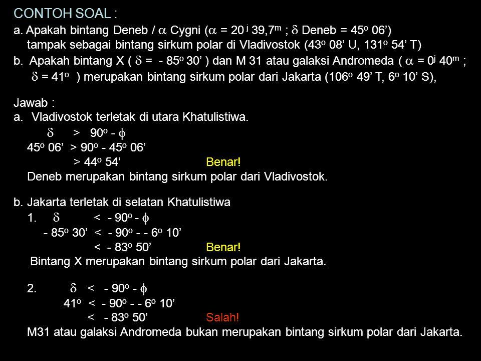 CONTOH SOAL : a. Apakah bintang Deneb / a Cygni (a = 20 j 39,7m ; d Deneb = 45o 06')