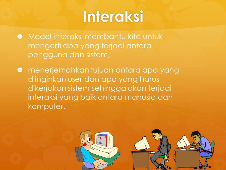 Interaksi Model interaksi membantu kita untuk mengerti apa yang terjadi antara pengguna dan sistem,
