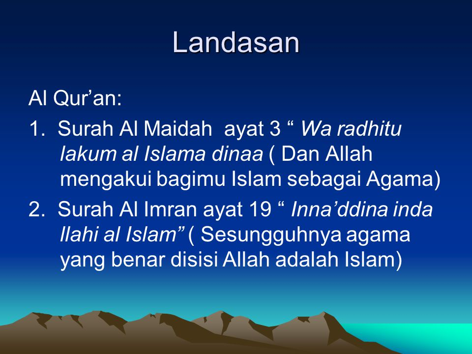 Landasan Al Qur'an: 1. Surah Al Maidah ayat 3 Wa radhitu lakum al Islama dinaa ( Dan Allah mengakui bagimu Islam sebagai Agama)