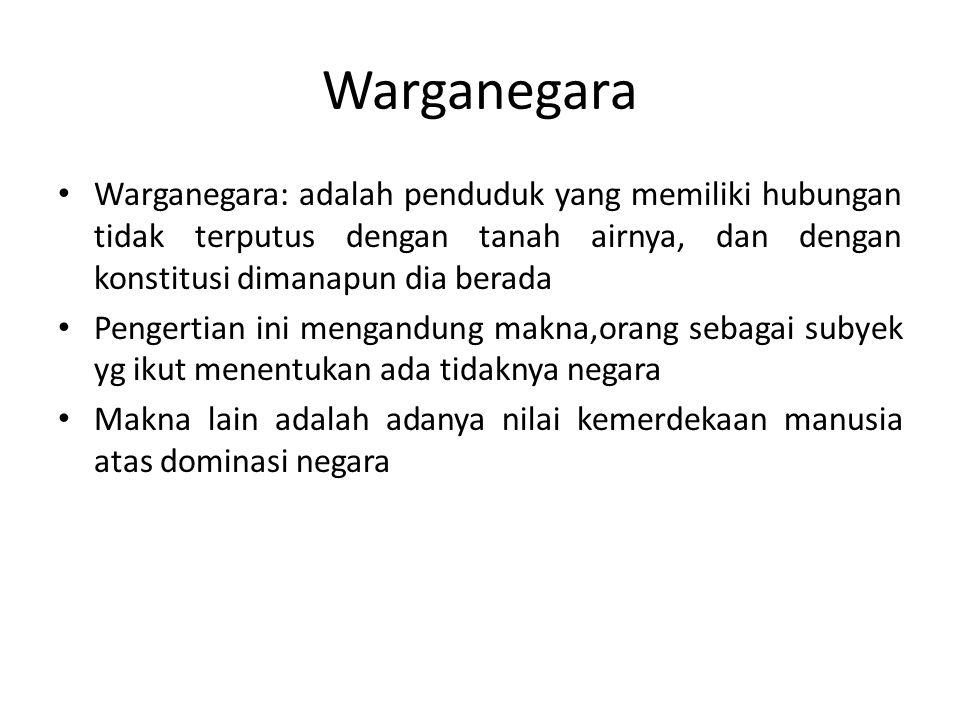 Warganegara Warganegara: adalah penduduk yang memiliki hubungan tidak terputus dengan tanah airnya, dan dengan konstitusi dimanapun dia berada.