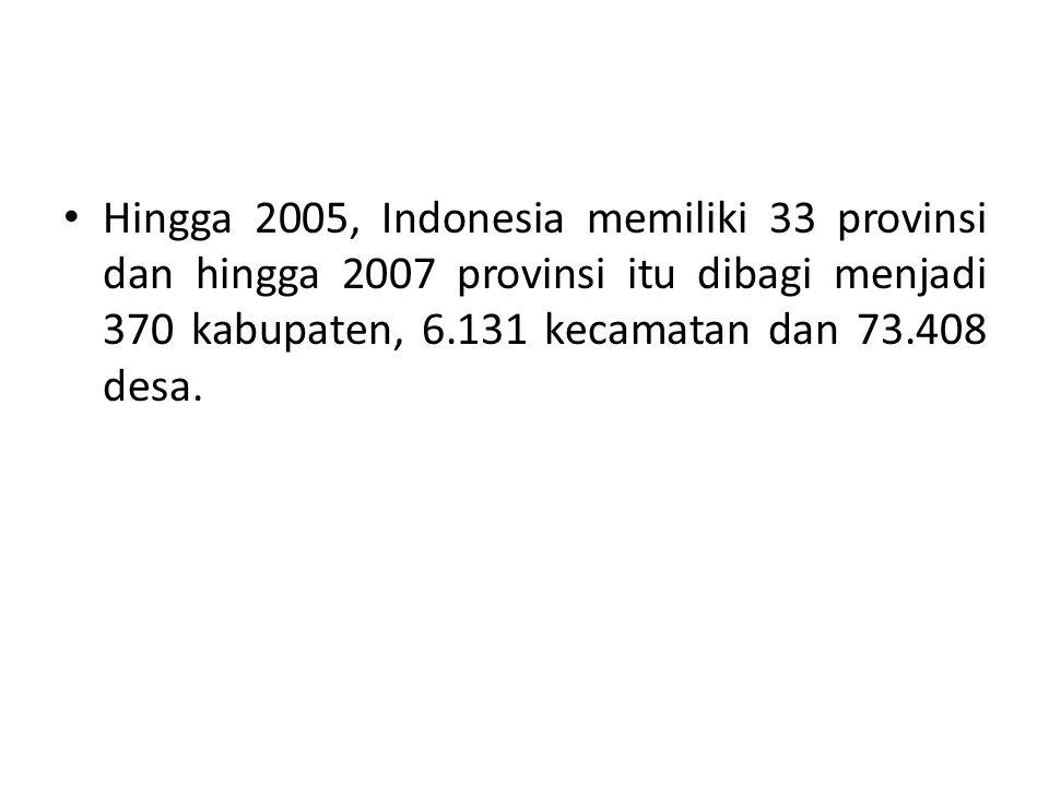 Hingga 2005, Indonesia memiliki 33 provinsi dan hingga 2007 provinsi itu dibagi menjadi 370 kabupaten, 6.131 kecamatan dan 73.408 desa.