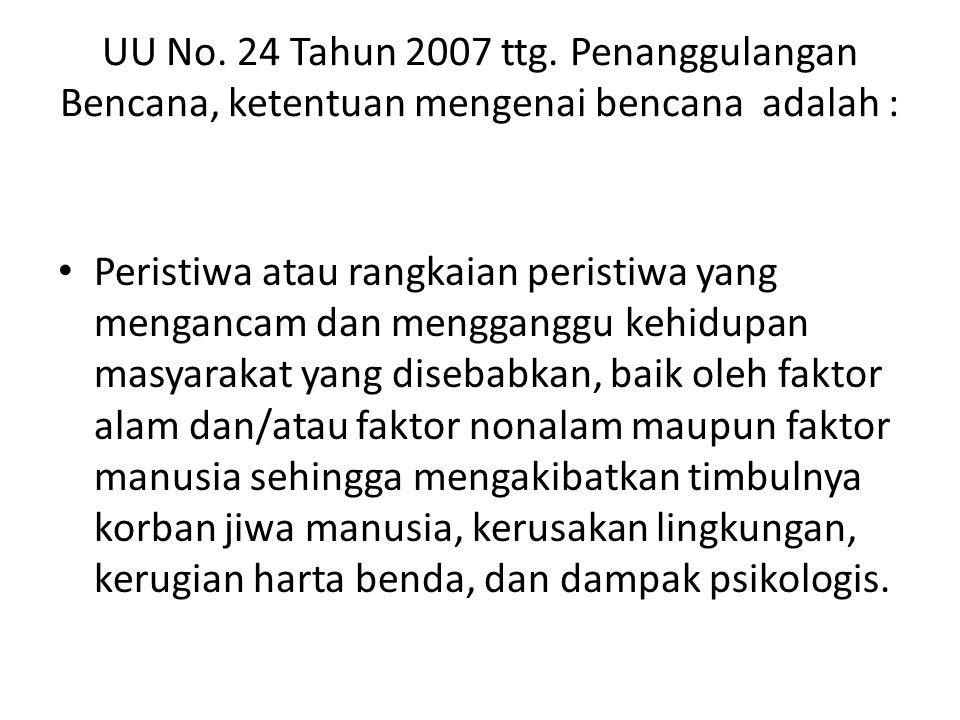 UU No. 24 Tahun 2007 ttg. Penanggulangan Bencana, ketentuan mengenai bencana adalah :