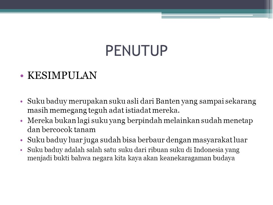 PENUTUP KESIMPULAN. Suku baduy merupakan suku asli dari Banten yang sampai sekarang masih memegang teguh adat istiadat mereka.