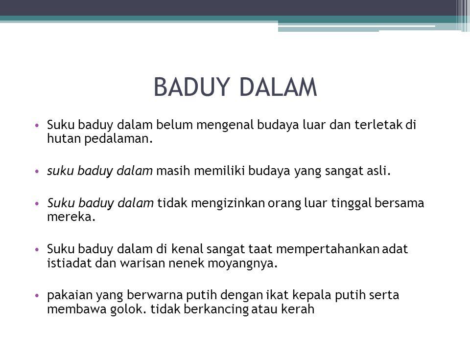 BADUY DALAM Suku baduy dalam belum mengenal budaya luar dan terletak di hutan pedalaman. suku baduy dalam masih memiliki budaya yang sangat asli.