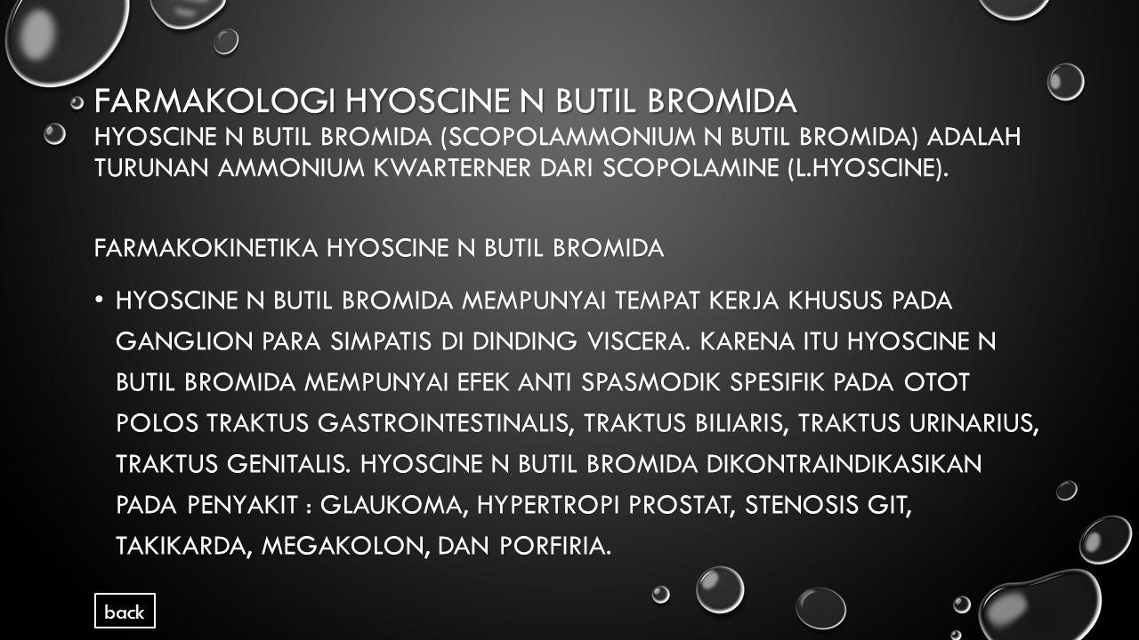 Farmakologi Hyoscine N Butil Bromida Hyoscine N Butil Bromida (Scopolammonium N Butil Bromida) adalah turunan ammonium kwarterner dari Scopolamine (L.Hyoscine).