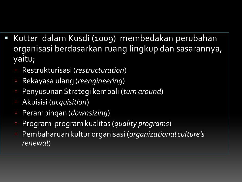 Kotter dalam Kusdi (1009) membedakan perubahan organisasi berdasarkan ruang lingkup dan sasarannya, yaitu;