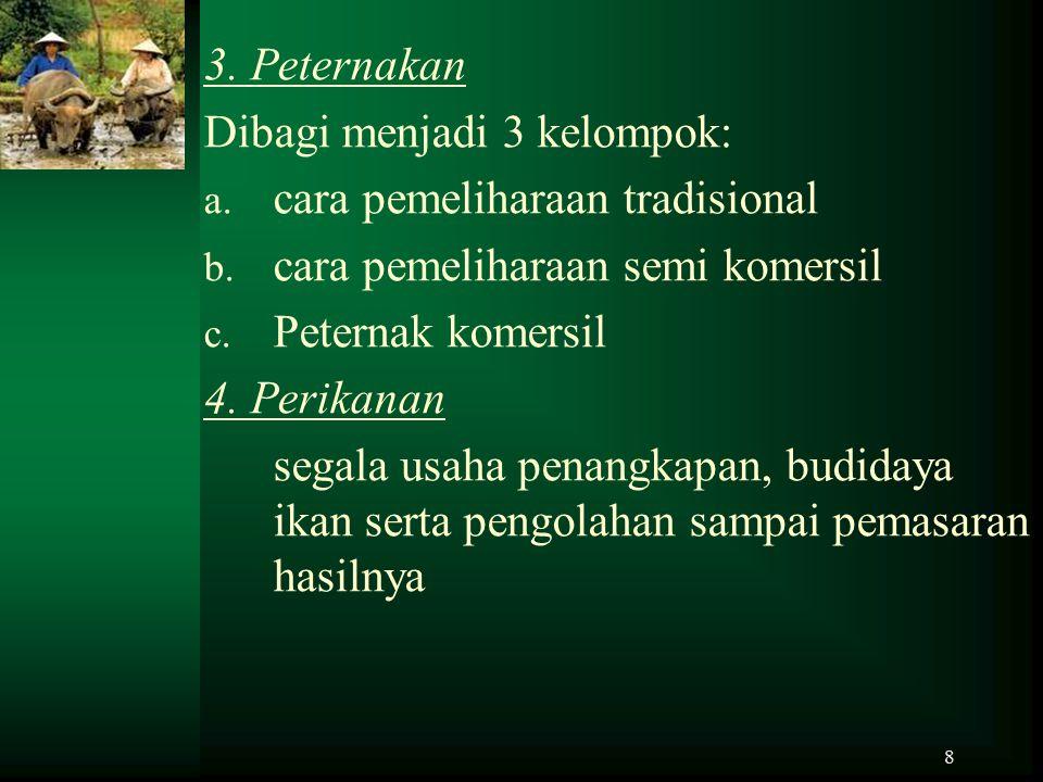 3. Peternakan Dibagi menjadi 3 kelompok: cara pemeliharaan tradisional. cara pemeliharaan semi komersil.