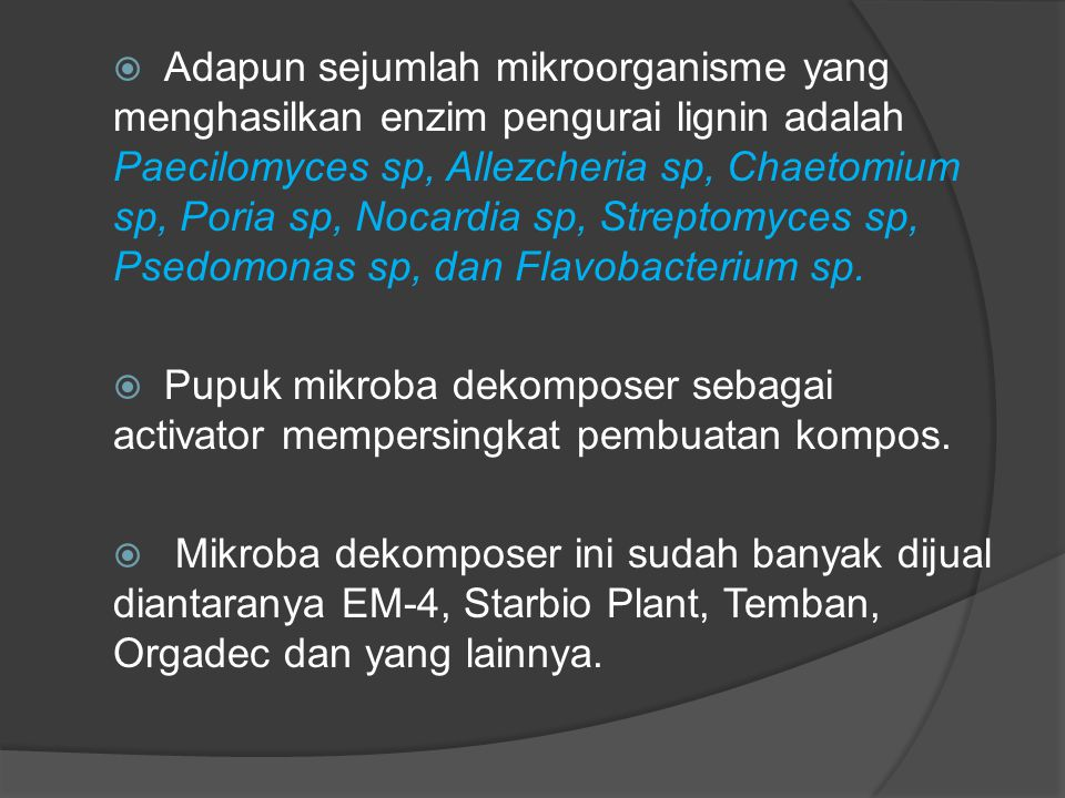 Adapun sejumlah mikroorganisme yang menghasilkan enzim pengurai lignin adalah Paecilomyces sp, Allezcheria sp, Chaetomium sp, Poria sp, Nocardia sp, Streptomyces sp, Psedomonas sp, dan Flavobacterium sp.