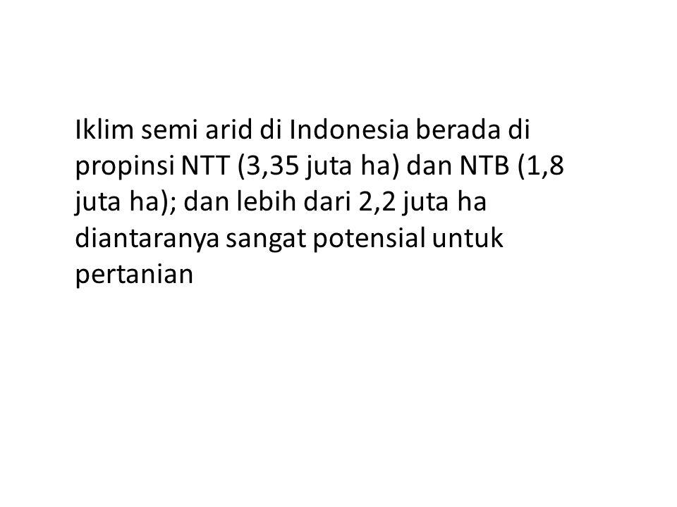 Iklim semi arid di Indonesia berada di propinsi NTT (3,35 juta ha) dan NTB (1,8 juta ha); dan lebih dari 2,2 juta ha diantaranya sangat potensial untuk pertanian