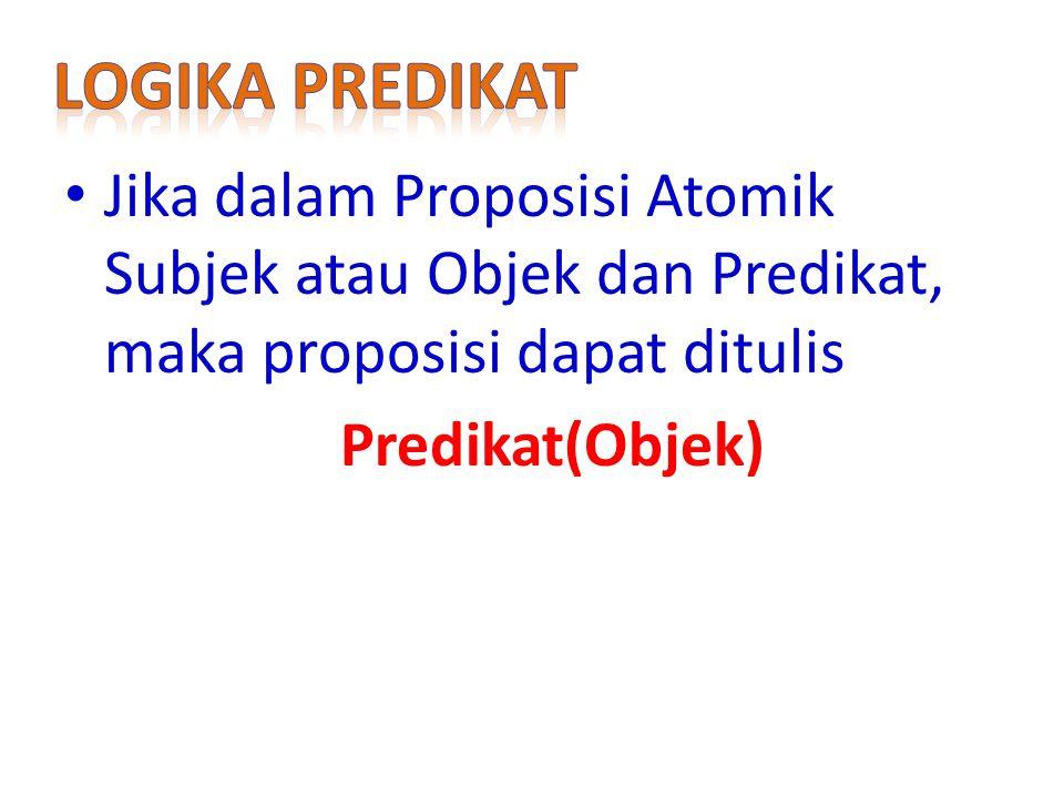 Logika predikat Jika dalam Proposisi Atomik Subjek atau Objek dan Predikat, maka proposisi dapat ditulis.