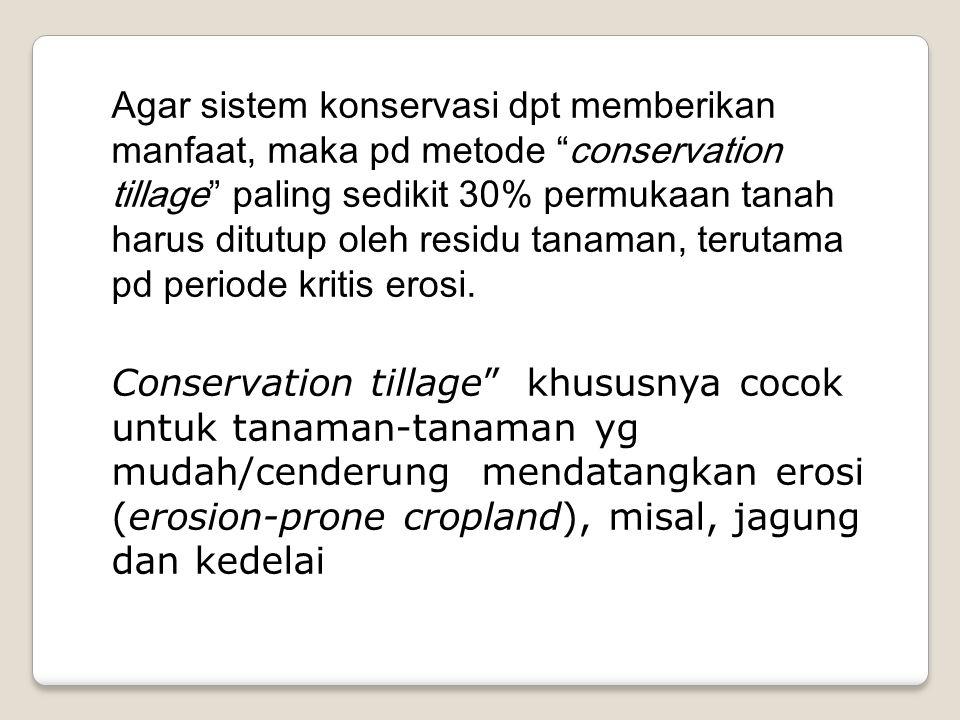 Agar sistem konservasi dpt memberikan manfaat, maka pd metode conservation tillage paling sedikit 30% permukaan tanah harus ditutup oleh residu tanaman, terutama pd periode kritis erosi.