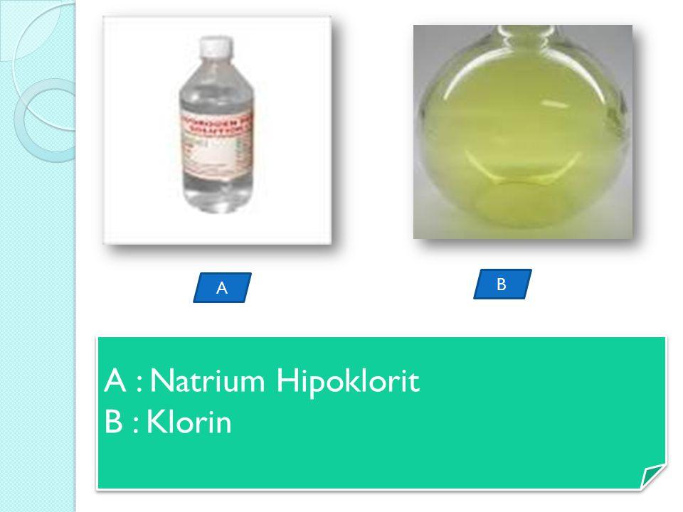 A B A : Natrium Hipoklorit B : Klorin